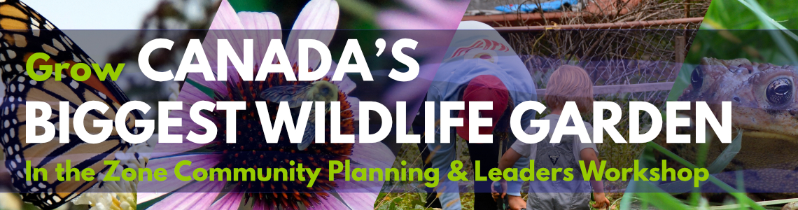 Grow Canada's Biggest Wildlife Garden - In the Zone Community Planning and Leaders Workshop